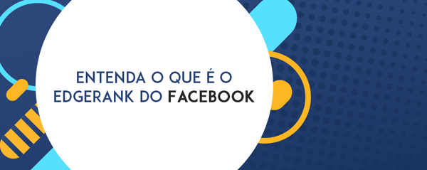 Entenda o que é o EdgeRank do Facebook
