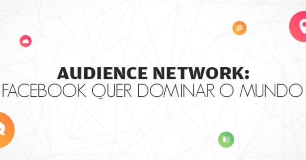 Audience Network: Facebook quer dominar o mundo