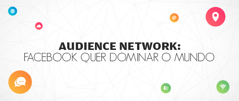 Audience Network: Facebook quer dominar o mundo